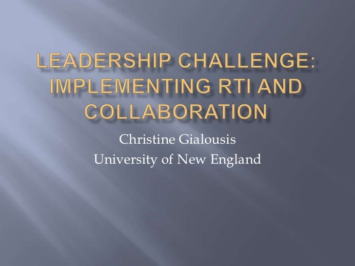 Leadership Challenge: Implementing RTI and collaboration<br />Christine Gialousis<br />University of New England<br />