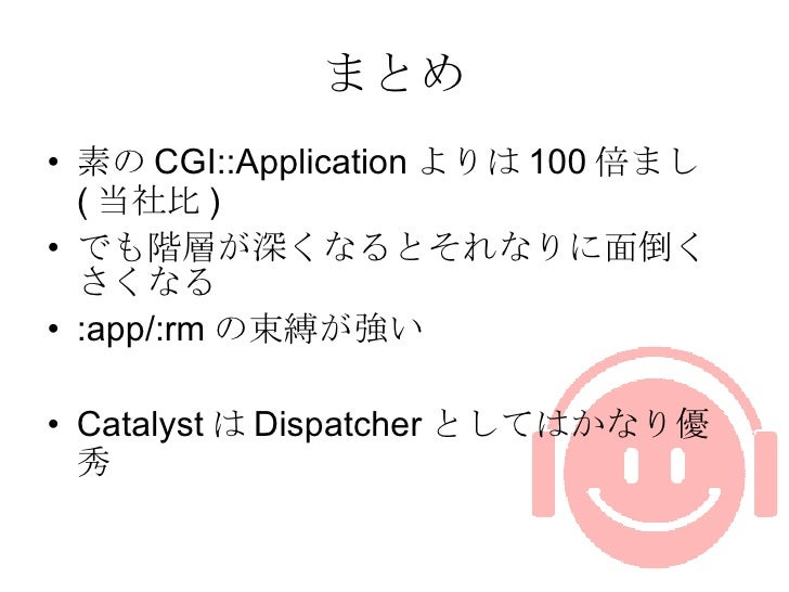 まとめ <ul><li>素の CGI::Application よりは 100 倍まし ( 当社比 ) </li></ul><ul><li>でも階層が深くなるとそれなりに面倒くさくなる </li></ul><ul><li>:app/:rm の束...