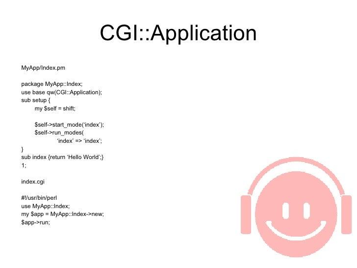 CGI::Application <ul><li>MyApp/Index.pm </li></ul><ul><li>package MyApp::Index; </li></ul><ul><li>use base qw(CGI::Applica...