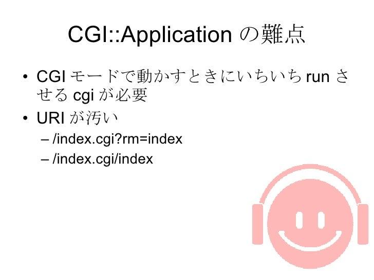 CGI::Application の難点 <ul><li>CGI モードで動かすときにいちいち run させる cgi が必要 </li></ul><ul><li>URI が汚い </li></ul><ul><ul><li>/index.cgi...