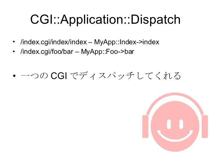 CGI::Application::Dispatch <ul><li>/index.cgi/index/index – MyApp::Index->index </li></ul><ul><li>/index.cgi/foo/bar – MyA...