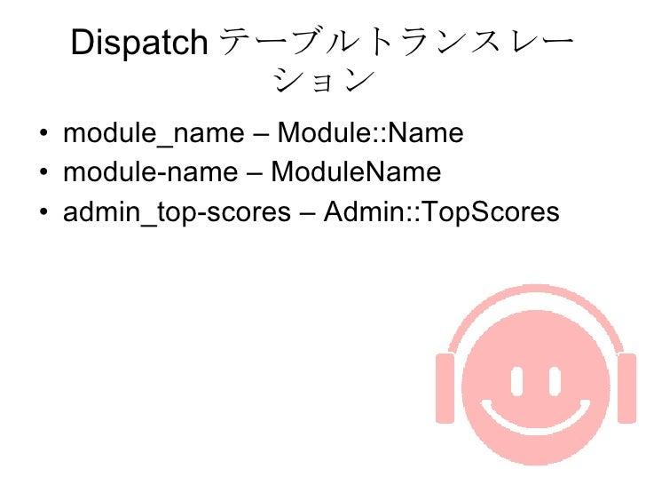 Dispatch テーブルトランスレーション <ul><li>module_name – Module::Name </li></ul><ul><li>module-name – ModuleName </li></ul><ul><li>adm...
