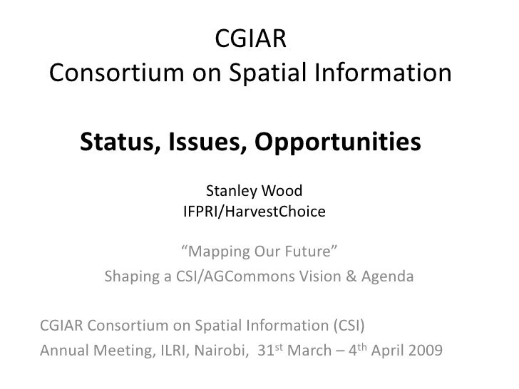 CGIAR  Consortium on Spatial Information       Status, Issues, Opportunities                        Stanley Wood          ...