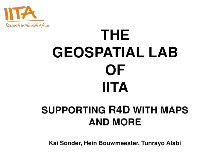 THE   GEOSPATIAL LAB         OF        IITA SUPPORTING R4D WITH MAPS        AND MORE   Kai Sonder, Hein Bouwmeester, Tunra...