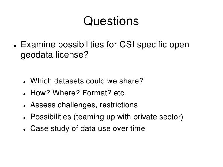 Questions     Examine possibilities for CSI specific open       geodata license?          Which datasets could we share? ...