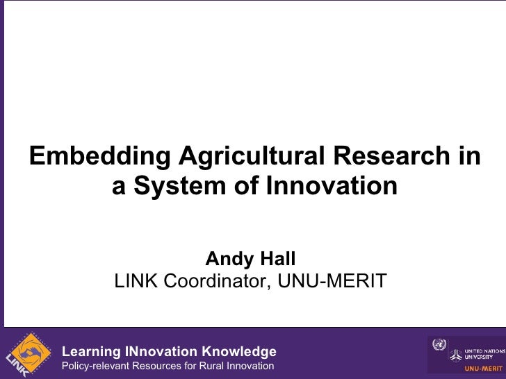 Embedding Agricultural Research in a System of Innovation Andy Hall LINK Coordinator, UNU-MERIT Learning INnovation Knowle...