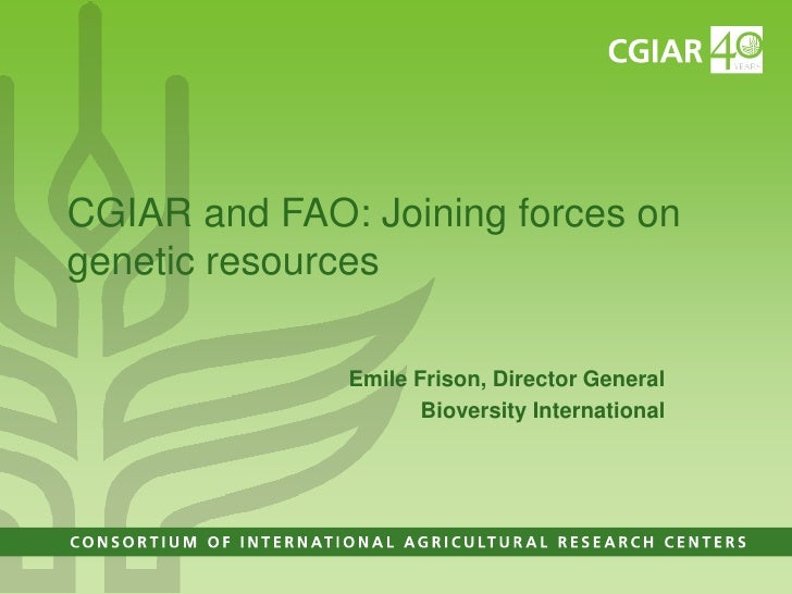 CGIAR and FAO: Joining forces ongenetic resources              Emile Frison, Director General                     Bioversi...