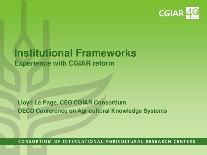 Institutional FrameworksExperience with CGIAR reform<br />Lloyd Le Page, CEO CGIAR Consortium<br />OECD Conference on Agri...