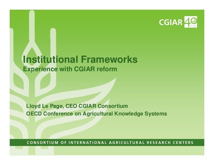 Institutional FrameworksExperience with CGIAR reformLloyd Le Page, CEO CGIAR ConsortiumOECD Conference on Agricultural Kno...