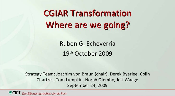CGIAR Transformation Where are we going? Ruben G. Echeverría 19 th  October 2009 Eco-Efficient Agriculture for the Poor St...