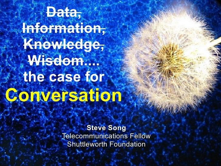 Data, Information, Knowledge, Wisdom .... the case for  Conversation . <ul><ul><li>Steve Song </li></ul></ul><ul><ul><li>T...