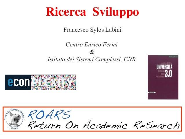 Ricerca Sviluppo Francesco Sylos Labini Centro Enrico Fermi & Istituto dei Sistemi Complessi, CNR