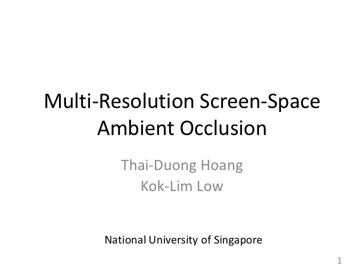 Multi-Resolution Screen-Space Ambient Occlusion<br />Thai-Duong Hoang<br />Kok-Lim Low<br />National University of Singapo...
