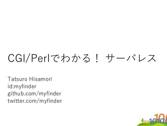 CGI/Perlでわかる! サーバレス Tatsuro Hisamori id:myfinder github.com/myfinder twitter.com/myfinder