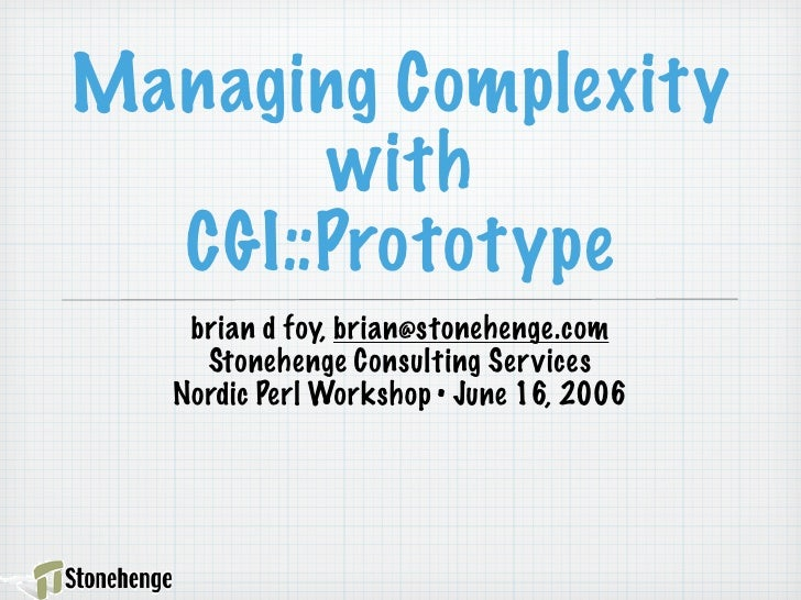Managing Complexity        with   CGI::Prototype    brian d foy, brian@stonehenge.com     Stonehenge Consulting Ser vices ...