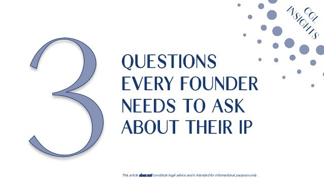 QUESTIONS EVERY FOUNDER NEEDS TO ASK ABOUT THEIR IP This article does not constitute legal advice and is intended for info...