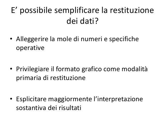 E' possibile semplificare la restituzione  dei dati?  • Alleggerire la mole di numeri e specifiche  operative  • Privilegi...