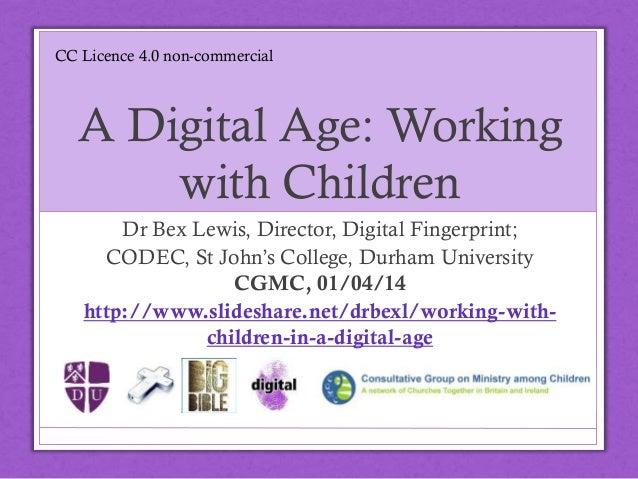 A Digital Age: Working with Children Dr Bex Lewis, Director, Digital Fingerprint; CODEC, St John's College, Durham Univers...
