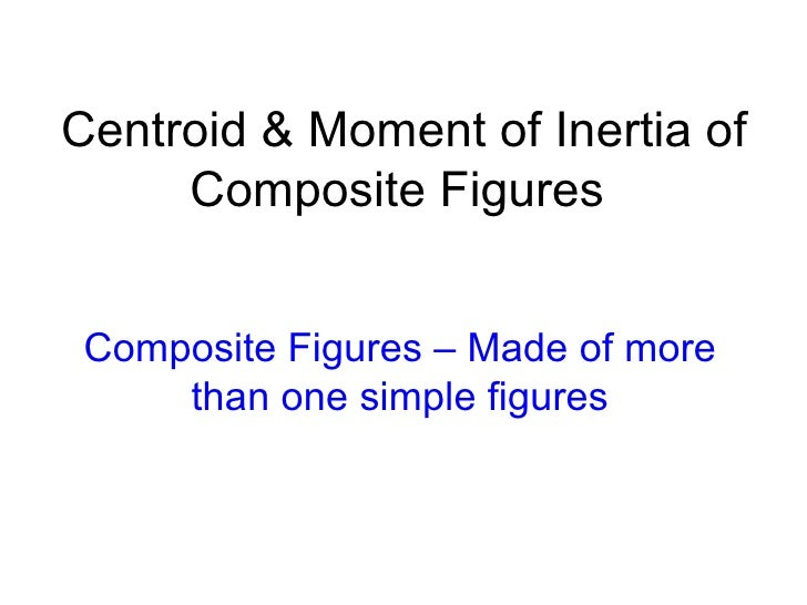 Centroid & Moment of Inertia of     Composite Figures Composite Figures – Made of more     than one simple figures
