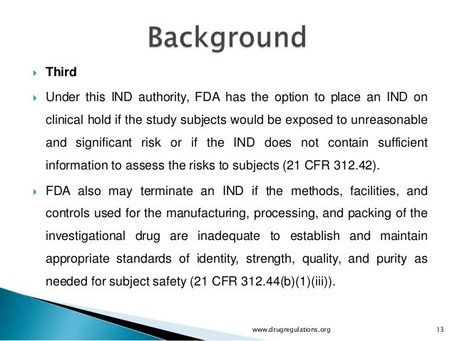    Third   Under this IND authority, FDA has the option to place an IND on    clinical hold if the study subjects would ...