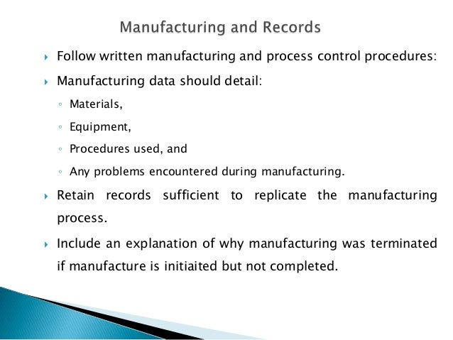    Follow written manufacturing and process control procedures:   Manufacturing data should detail:    ◦ Materials,    ◦...