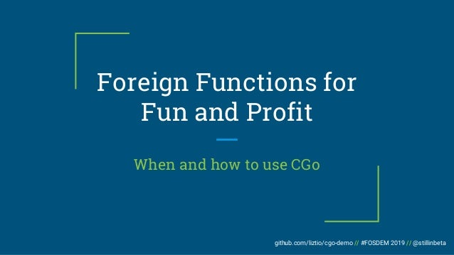 github.com/liztio/cgo-demo // #FOSDEM 2019 // @stillinbeta Foreign Functions for Fun and Profit When and how to use CGo