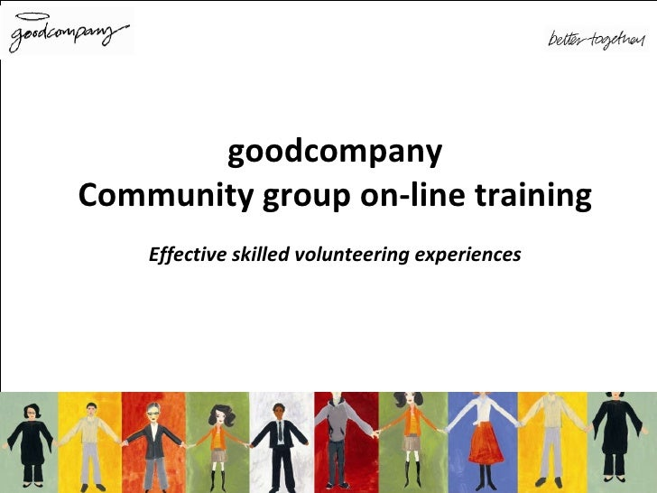 <ul><ul><li>goodcompany </li></ul></ul><ul><ul><li>Community group on-line training </li></ul></ul><ul><ul><li>Effective s...
