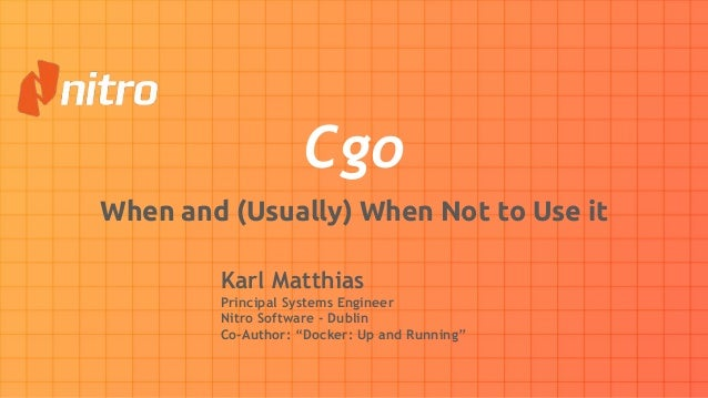 "Cgo When and (Usually) When Not to Use it Karl Matthias Principal Systems Engineer Nitro Software - Dublin Co-Author: ""Doc..."