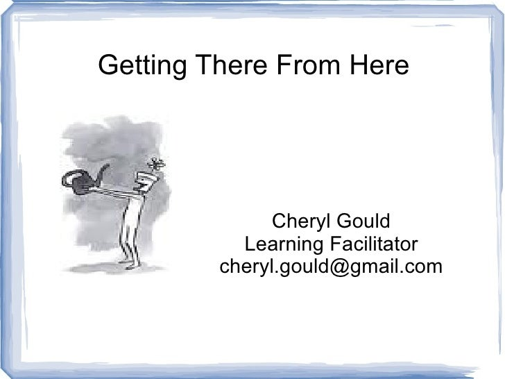 Getting There From Here Cheryl Gould Learning Facilitator [email_address]