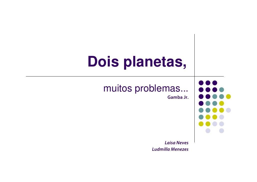 Dois planetas,   muitos problemas...                   Gamba Jr.                      Laisa Neves             Ludmilla Men...
