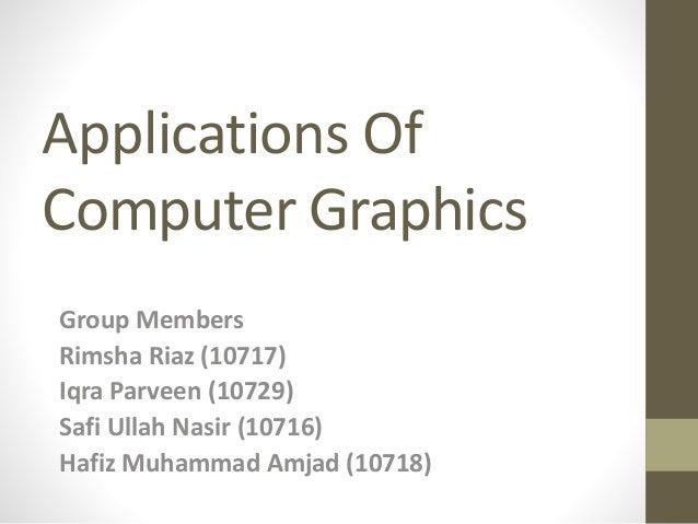 Applications Of Computer Graphics Group Members Rimsha Riaz (10717) Iqra Parveen (10729) Safi Ullah Nasir (10716) Hafiz Mu...