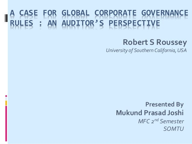 A CASE FOR GLOBAL CORPORATE GOVERNANCE RULES : AN AUDITOR'S PERSPECTIVE Robert S Roussey University of Southern California...