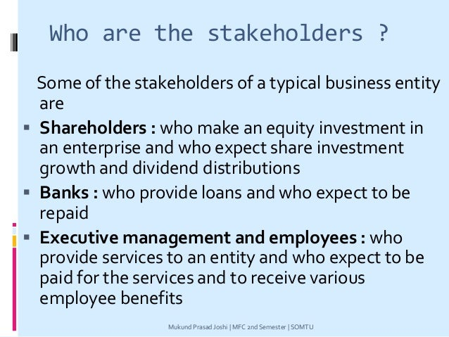 Who are the stakeholders ? Some of the stakeholders of a typical business entity are  Shareholders : who make an equity i...