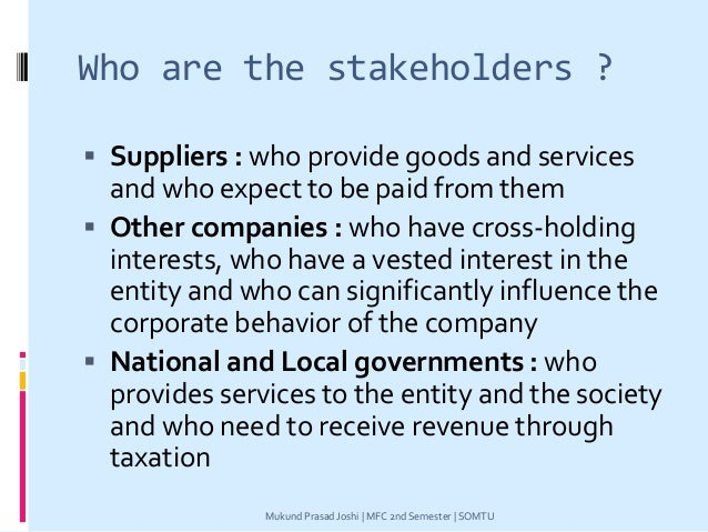 Who are the stakeholders ?  Suppliers : who provide goods and services and who expect to be paid from them  Other compan...