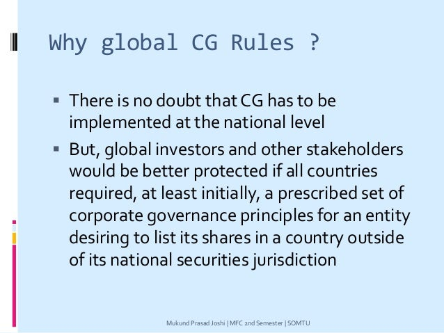 Why global CG Rules ?  There is no doubt that CG has to be implemented at the national level  But, global investors and ...