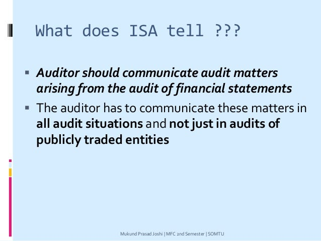 What does ISA tell ???  Auditor should communicate audit matters arising from the audit of financial statements  The aud...