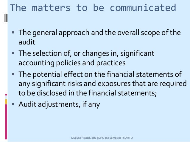 The matters to be communicated  The general approach and the overall scope of the audit  The selection of, or changes in...