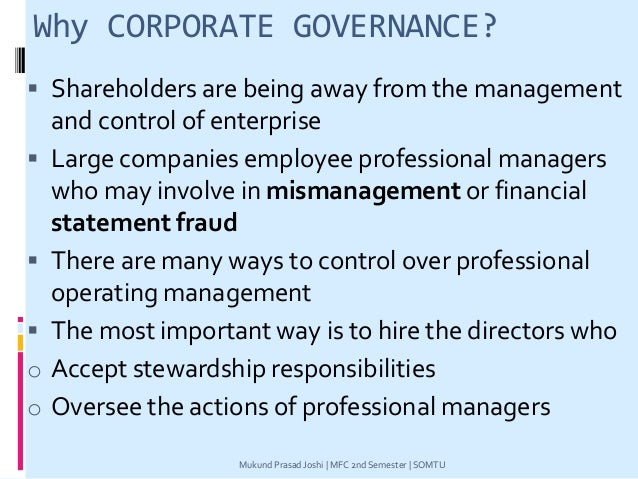 Why CORPORATE GOVERNANCE?  Shareholders are being away from the management and control of enterprise  Large companies em...