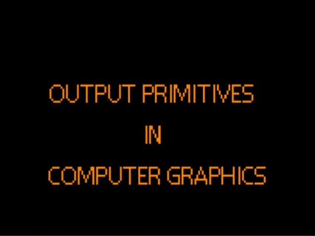  Output primitives are the basic geometric  structures which facilitate or describe a  scene/picture. Example of these i...