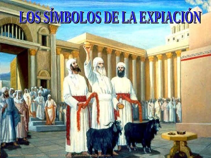 LOS SÍMBOLOS DE LA EXPIACIÓN Seminario Profético – Anexo i – Lección 1 Parte 2 – elfuturorevelado@gmail.com
