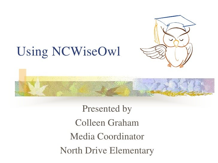 Using NCWiseOwl<br />Presented by<br />Colleen Graham<br />Media Coordinator<br />North Drive Elementary<br />