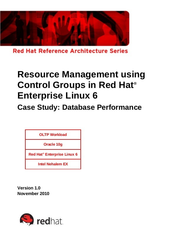 Resource Management using Control Groups in Red Hat® Enterprise Linux 6 Case Study: Database Performance OLTP Workload Ora...