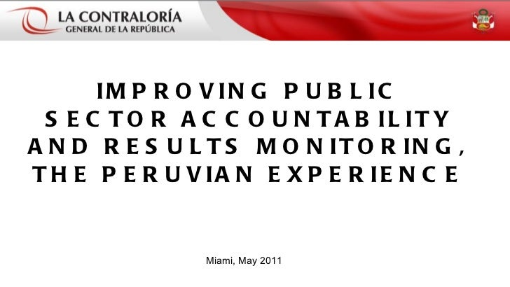 IMPROVING PUBLIC SECTOR ACCOUNTABILITY AND RESULTS MONITORING, THE PERUVIAN EXPERIENCE Miami, May 2011
