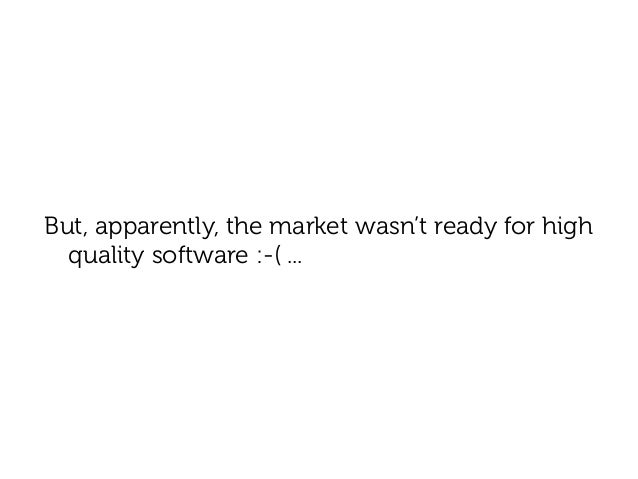 But, apparently, the market wasn't ready for high  quality software :-( ...