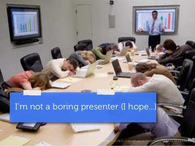 I'm not a boring presenter (I hope...)  http://www.flickr.com/photos/krzysztof86/425011328/