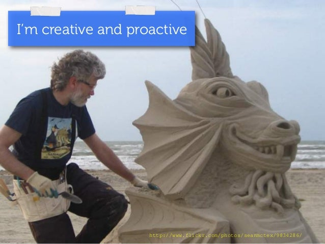I'm creative and proactive  http://www.flickr.com/photos/seanmctex/9834286/