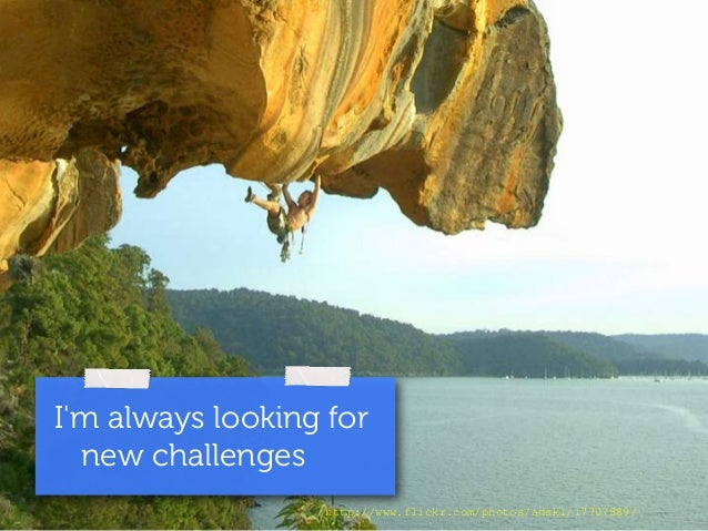 I'm always looking for  new challenges  http://www.flickr.com/photos/adski/17707889/
