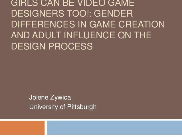 GIRLS CAN BE VIDEO GAME  DESIGNERS TOO!: GENDER  DIFFERENCES IN GAME CREATION  AND ADULT INFLUENCE ON THE  DESIGN PROCESS ...