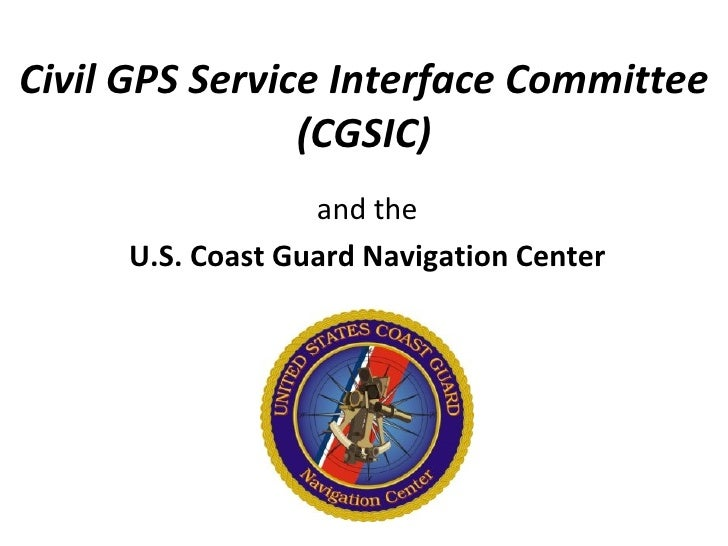 Civil GPS Service Interface Committee                (CGSIC)                  and the     U.S. Coast Guard Navigation Center