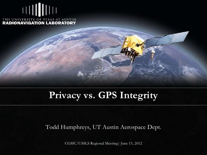 Privacy vs. GPS IntegrityTodd Humphreys, UT Austin Aerospace Dept.      CGSIC/USSLS Regional Meeting| June 13, 2012